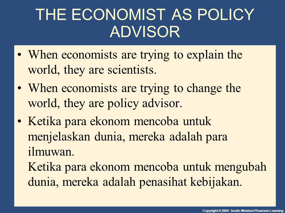 Copyright © 2004 South-Western/Thomson Learning THE ECONOMIST AS POLICY ADVISOR When economists are trying to explain the world, they are scientists.