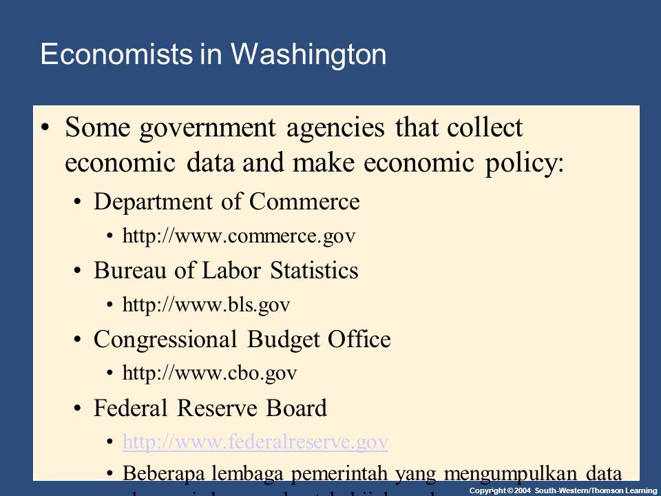 Copyright © 2004 South-Western/Thomson Learning Economists in Washington Some government agencies that collect economic data and make economic policy: Department of Commerce http://www.commerce.gov Bureau of Labor Statistics http://www.bls.gov Congressional Budget Office http://www.cbo.gov Federal Reserve Board http://www.federalreserve.gov Beberapa lembaga pemerintah yang mengumpulkan data ekonomi dan membuat kebijakan ekonomi: Departemen Perdagangan http://www.commerce.gov Biro Statistik Tenaga Kerja http://www.bls.gov Anggaran Kongres Kantor http://www.cbo.gov Federal Reserve Board http://www.federalreserve.gov