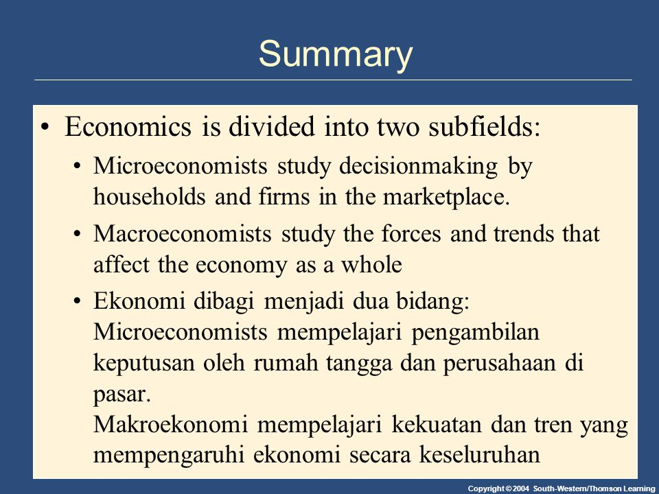 Copyright © 2004 South-Western/Thomson Learning Summary Economics is divided into two subfields: Microeconomists study decisionmaking by households and firms in the marketplace.