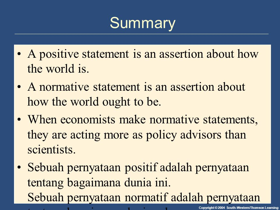 Copyright © 2004 South-Western/Thomson Learning Summary A positive statement is an assertion about how the world is.
