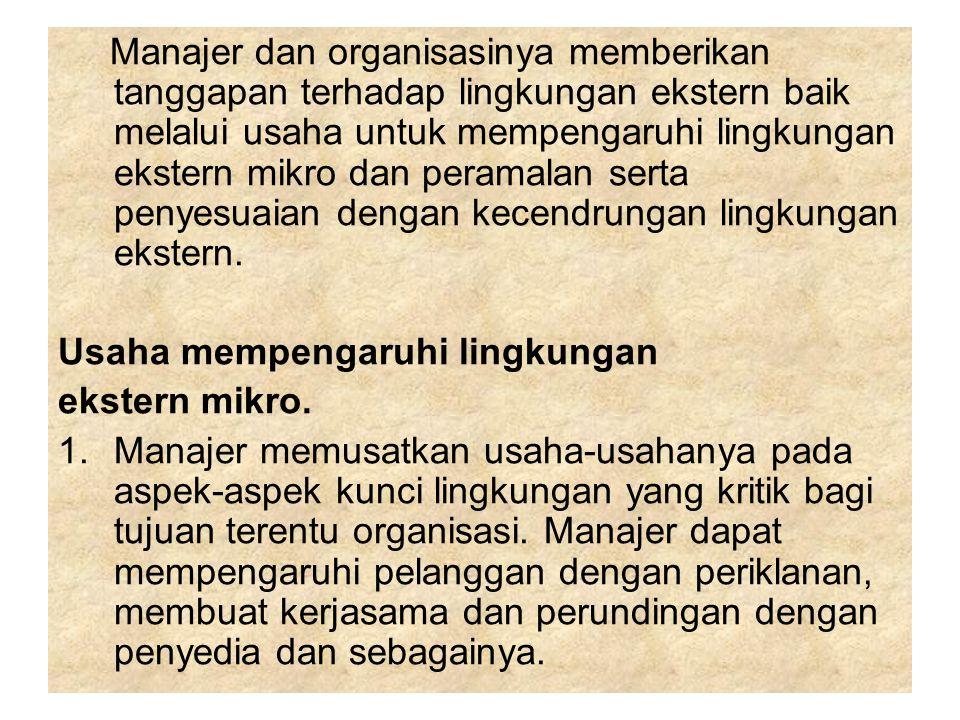 Manajer dan organisasinya memberikan tanggapan terhadap lingkungan ekstern baik melalui usaha untuk mempengaruhi lingkungan ekstern mikro dan peramala