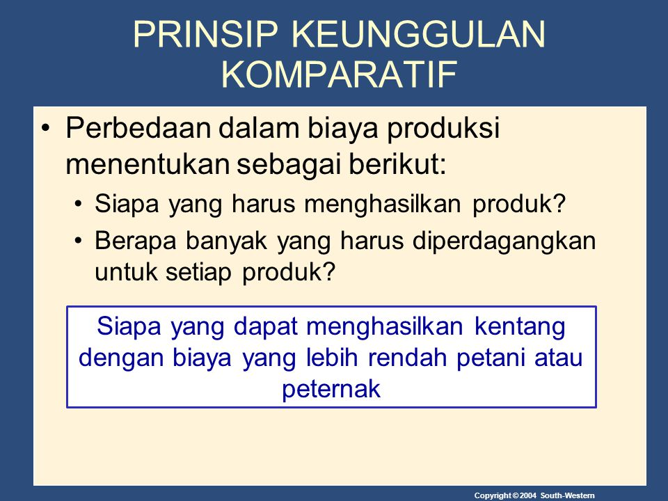Copyright © 2004 South-Western Who can produce potatoes at a lower cost--the farmer or the rancher? PRINSIP KEUNGGULAN KOMPARATIF Perbedaan dalam biay