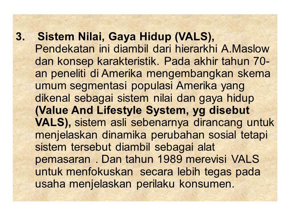 3. Sistem Nilai, Gaya Hidup (VALS), Pendekatan ini diambil dari hierarkhi A.Maslow dan konsep karakteristik. Pada akhir tahun 70- an peneliti di Ameri