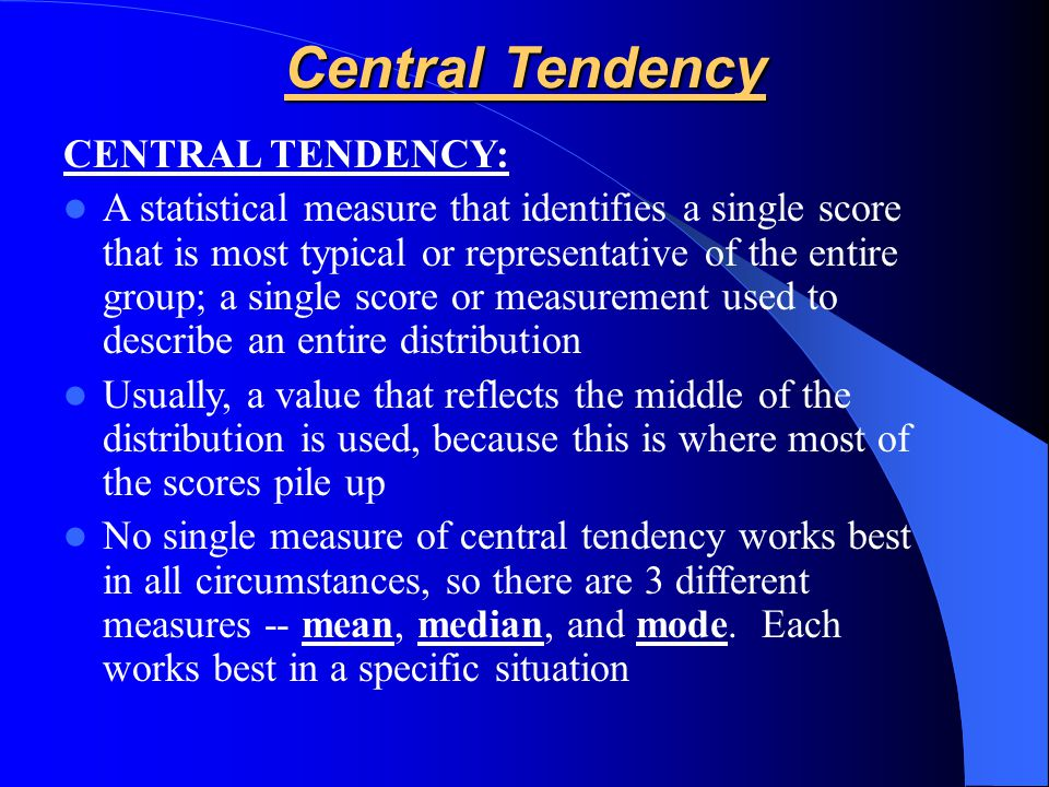 Central Tendency CENTRAL TENDENCY: A statistical measure that identifies a single score that is most typical or representative of the entire group; a single score or measurement used to describe an entire distribution Usually, a value that reflects the middle of the distribution is used, because this is where most of the scores pile up No single measure of central tendency works best in all circumstances, so there are 3 different measures -- mean, median, and mode.