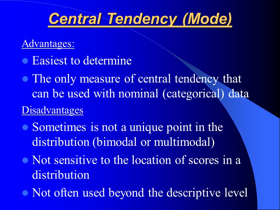 Advantages: Easiest to determine The only measure of central tendency that can be used with nominal (categorical) data Disadvantages Sometimes is not