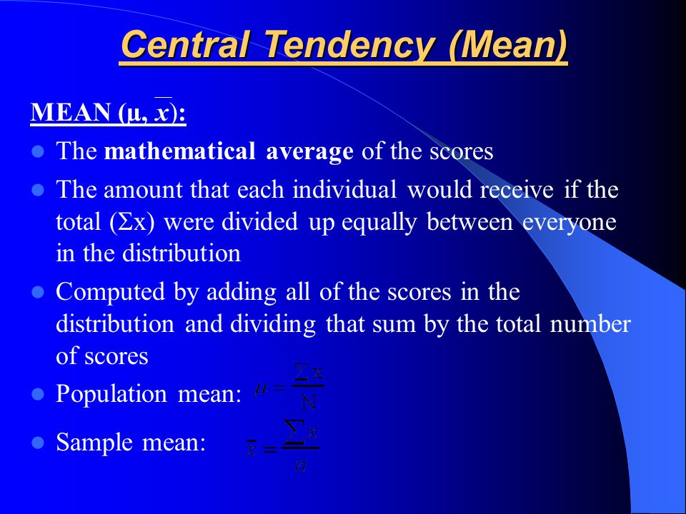 MEAN (µ, x): The mathematical average of the scores The amount that each individual would receive if the total (  x) were divided up equally between everyone in the distribution Computed by adding all of the scores in the distribution and dividing that sum by the total number of scores Population mean: Sample mean: Central Tendency (Mean)
