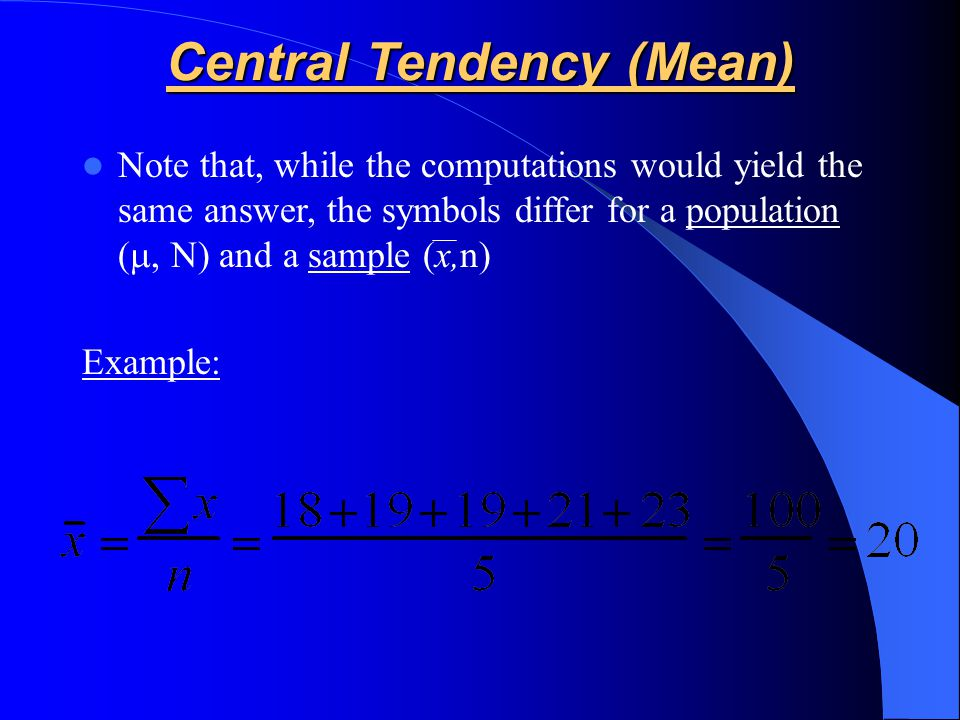 Note that, while the computations would yield the same answer, the symbols differ for a population ( , N) and a sample (x,n) Example: Central Tendency (Mean)