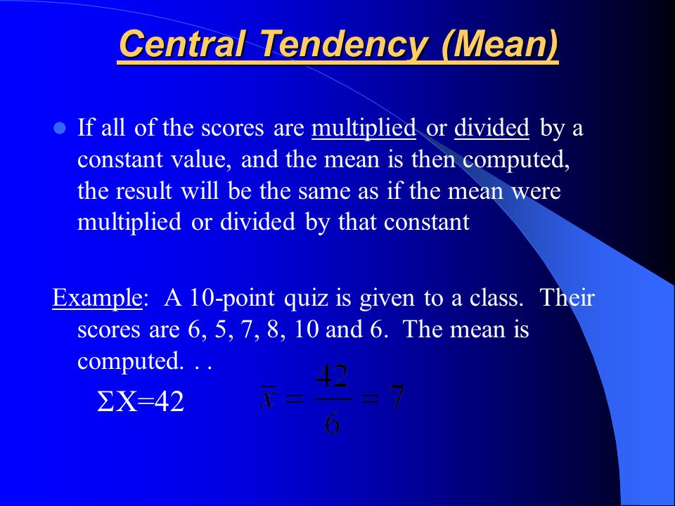 If all of the scores are multiplied or divided by a constant value, and the mean is then computed, the result will be the same as if the mean were mul