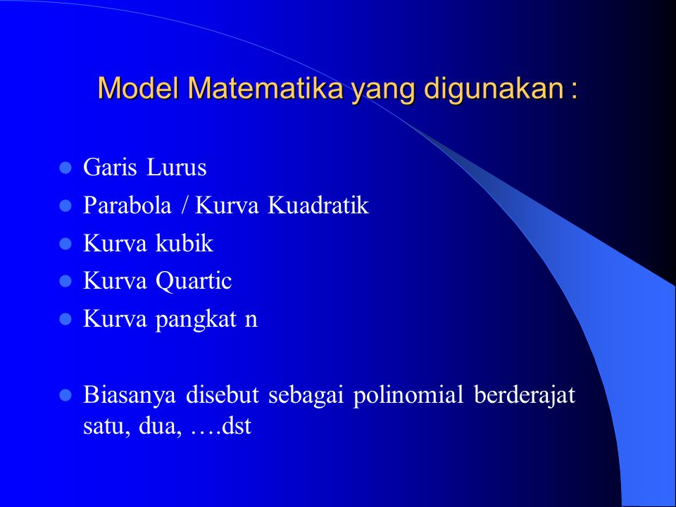 Model Matematika yang digunakan : Garis Lurus Parabola / Kurva Kuadratik Kurva kubik Kurva Quartic Kurva pangkat n Biasanya disebut sebagai polinomial