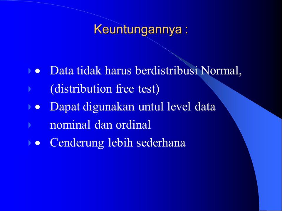 Keuntungannya :  Data tidak harus berdistribusi Normal, (distribution free test)  Dapat digunakan untul level data nominal dan ordinal  Cenderung l