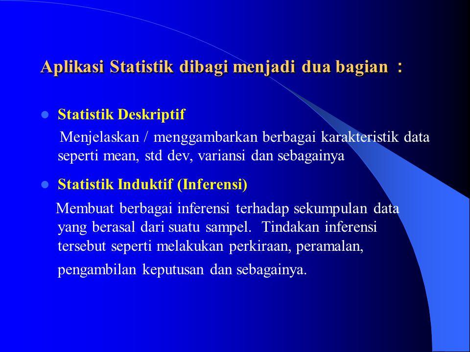 Aplikasi Statistik dibagi menjadi dua bagian : Statistik Deskriptif Menjelaskan / menggambarkan berbagai karakteristik data seperti mean, std dev, var