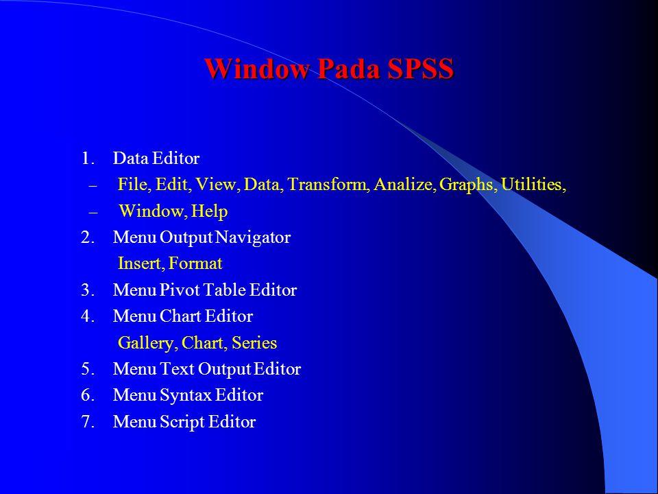 Window Pada SPSS 1. Data Editor – File, Edit, View, Data, Transform, Analize, Graphs, Utilities, – Window, Help 2. Menu Output Navigator Insert, Forma