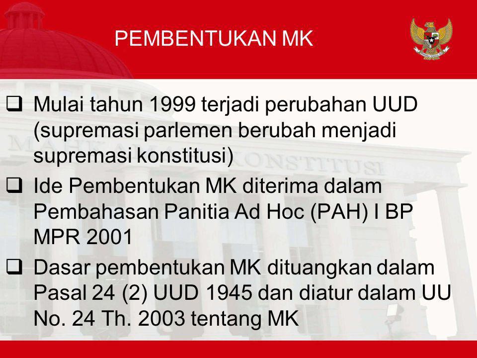 PEMBENTUKAN MK  Mulai tahun 1999 terjadi perubahan UUD (supremasi parlemen berubah menjadi supremasi konstitusi)  Ide Pembentukan MK diterima dalam Pembahasan Panitia Ad Hoc (PAH) I BP MPR 2001  Dasar pembentukan MK dituangkan dalam Pasal 24 (2) UUD 1945 dan diatur dalam UU No.