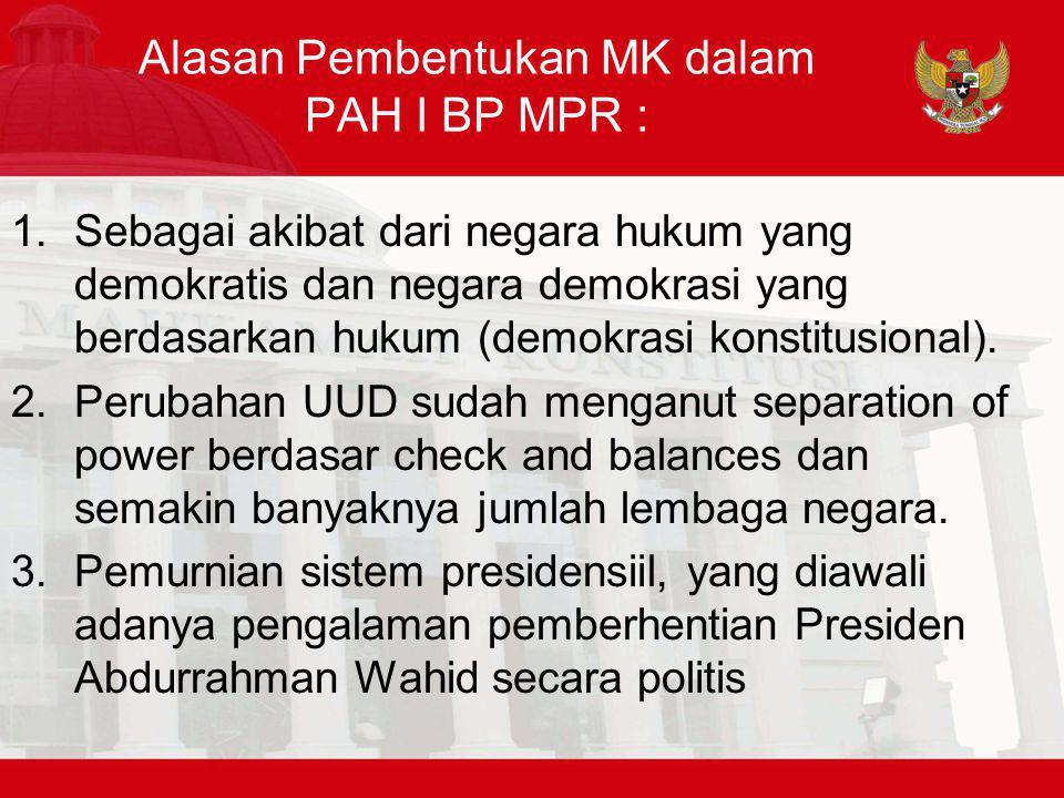 Alasan Pembentukan MK dalam PAH I BP MPR : 1.Sebagai akibat dari negara hukum yang demokratis dan negara demokrasi yang berdasarkan hukum (demokrasi konstitusional).