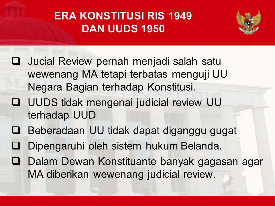 ERA KONSTITUSI RIS 1949 DAN UUDS 1950  Jucial Review pernah menjadi salah satu wewenang MA tetapi terbatas menguji UU Negara Bagian terhadap Konstitusi.