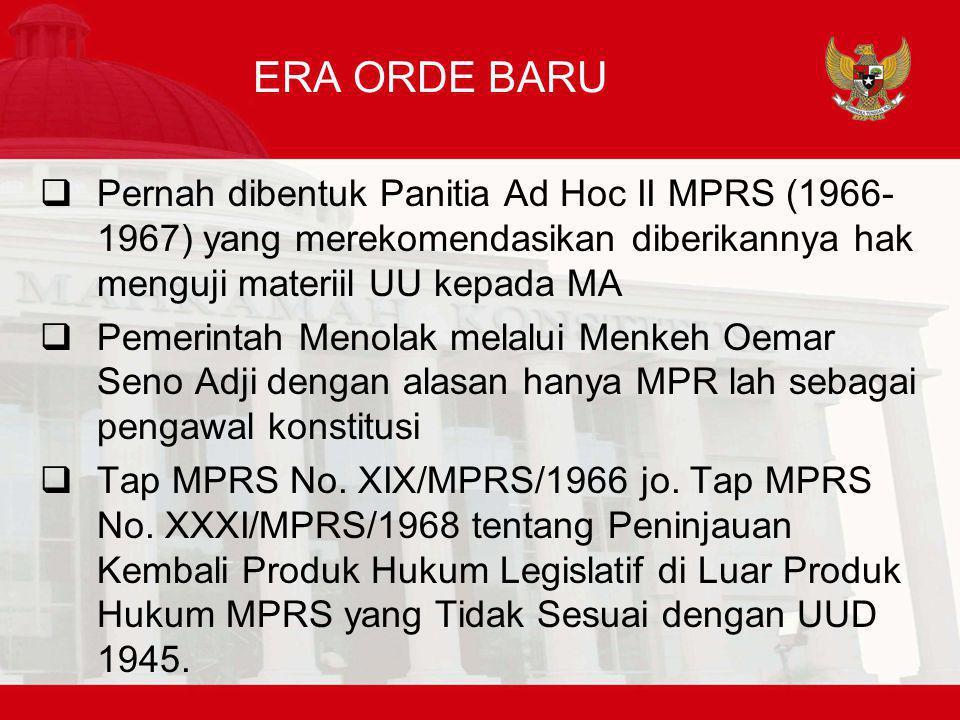 ERA ORDE BARU  Pernah dibentuk Panitia Ad Hoc II MPRS (1966- 1967) yang merekomendasikan diberikannya hak menguji materiil UU kepada MA  Pemerintah