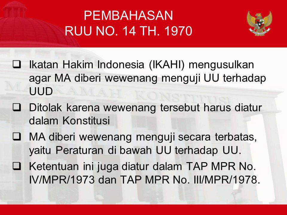PEMBAHASAN RUU NO. 14 TH. 1970  Ikatan Hakim Indonesia (IKAHI) mengusulkan agar MA diberi wewenang menguji UU terhadap UUD  Ditolak karena wewenang