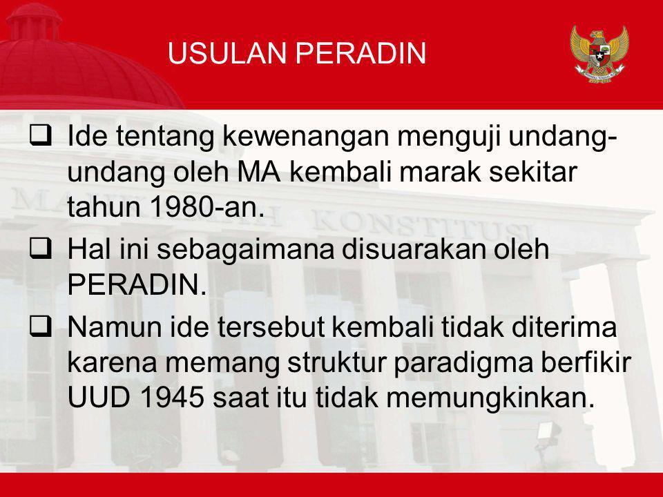 USULAN PERADIN  Ide tentang kewenangan menguji undang- undang oleh MA kembali marak sekitar tahun 1980-an.  Hal ini sebagaimana disuarakan oleh PERA