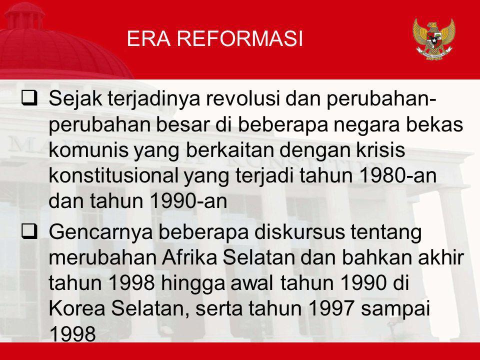 ERA REFORMASI  Sejak terjadinya revolusi dan perubahan- perubahan besar di beberapa negara bekas komunis yang berkaitan dengan krisis konstitusional yang terjadi tahun 1980-an dan tahun 1990-an  Gencarnya beberapa diskursus tentang merubahan Afrika Selatan dan bahkan akhir tahun 1998 hingga awal tahun 1990 di Korea Selatan, serta tahun 1997 sampai 1998