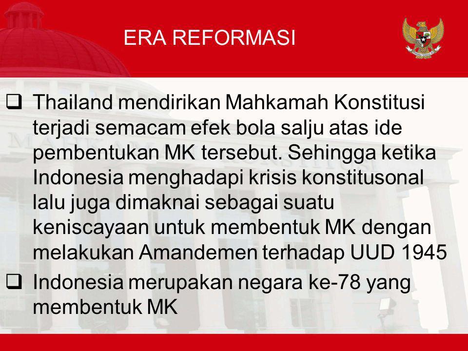 ERA REFORMASI  Thailand mendirikan Mahkamah Konstitusi terjadi semacam efek bola salju atas ide pembentukan MK tersebut. Sehingga ketika Indonesia me