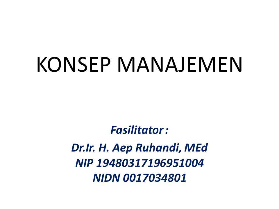 KONSEP MANAJEMEN Fasilitator : Dr.Ir. H. Aep Ruhandi, MEd NIP 19480317196951004 NIDN 0017034801