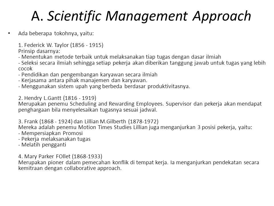 A. Scientific Management Approach Ada beberapa tokohnya, yaitu: 1. Federick W. Taylor (1856 - 1915) Prinsip dasarnya: - Menentukan metode terbaik untu