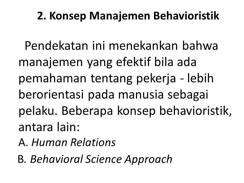 2. Konsep Manajemen Behavioristik Pendekatan ini menekankan bahwa manajemen yang efektif bila ada pemahaman tentang pekerja - lebih berorientasi pada