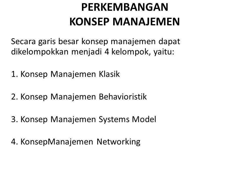 PERKEMBANGAN KONSEP MANAJEMEN Secara garis besar konsep manajemen dapat dikelompokkan menjadi 4 kelompok, yaitu: 1. Konsep Manajemen Klasik 2. Konsep