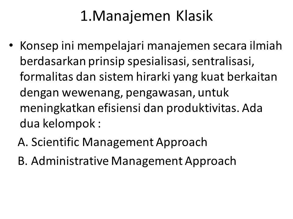 1.Manajemen Klasik Konsep ini mempelajari manajemen secara ilmiah berdasarkan prinsip spesialisasi, sentralisasi, formalitas dan sistem hirarki yang k