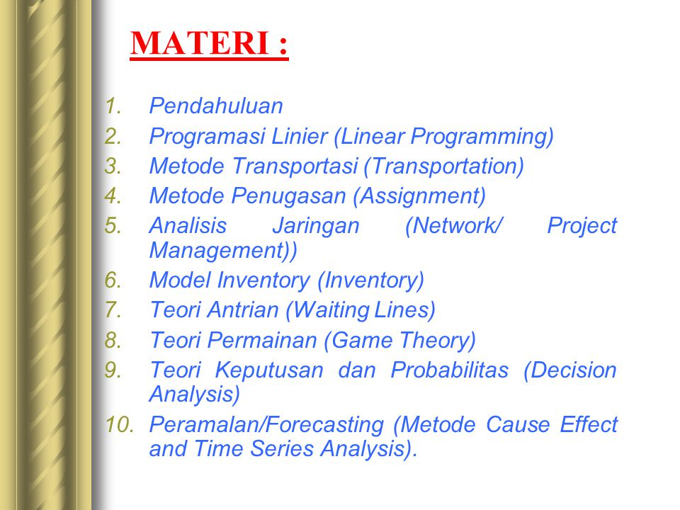 MATERI : 1.Pendahuluan 2.Programasi Linier (Linear Programming) 3.Metode Transportasi (Transportation) 4.Metode Penugasan (Assignment) 5.Analisis Jaringan (Network/ Project Management)) 6.Model Inventory (Inventory) 7.Teori Antrian (Waiting Lines) 8.Teori Permainan (Game Theory) 9.Teori Keputusan dan Probabilitas (Decision Analysis) 10.Peramalan/Forecasting (Metode Cause Effect and Time Series Analysis).