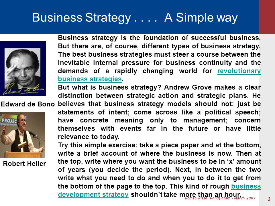 Romeo Rissal Pandjialam – March 2007 Business Strategy.... A Simple way 3 Business strategy is the foundation of successful business. But there are, o