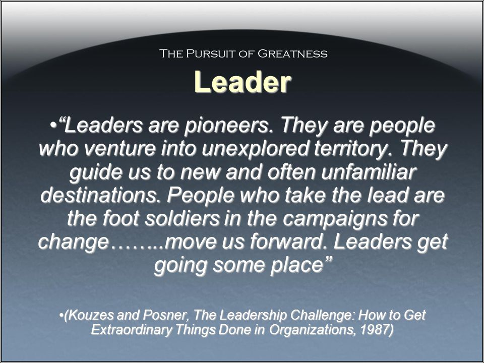 Leader Leaders are pioneers. They are people who venture into unexplored territory.