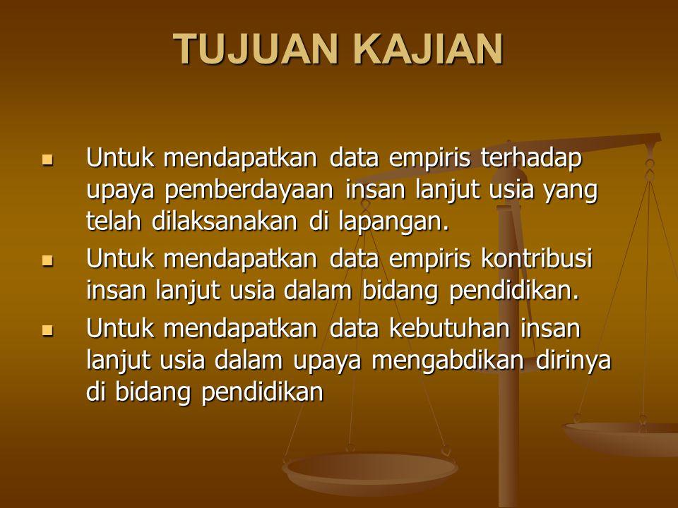 TUJUAN KAJIAN Untuk mendapatkan data empiris terhadap upaya pemberdayaan insan lanjut usia yang telah dilaksanakan di lapangan. Untuk mendapatkan data
