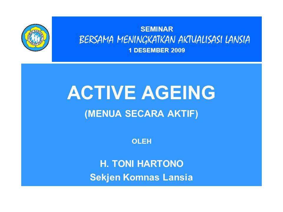 SEMINAR BERSAMA MENINGKATKAN AKTUALISASI LANSIA 1 DESEMBER 2009 ACTIVE AGEING (MENUA SECARA AKTIF) OLEH H. TONI HARTONO Sekjen Komnas Lansia
