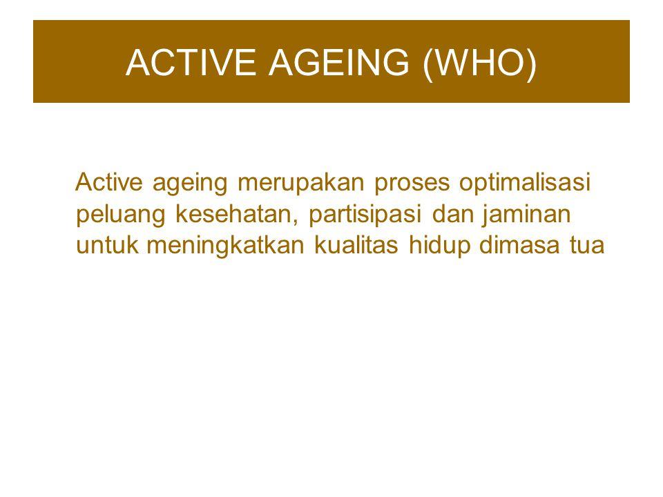 ACTIVE AGEING (WHO) Active ageing merupakan proses optimalisasi peluang kesehatan, partisipasi dan jaminan untuk meningkatkan kualitas hidup dimasa tu