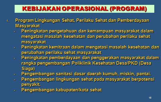 18 KEBIJAKAN OPERASIONAL (PROGRAM) 1. Program Lingkungan Sehat, Perilaku Sehat dan Pemberdayaan Masyarakat Peningkatan pengetahuan dan kemampuan masya
