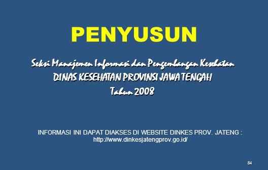 84 Seksi Manajemen Informasi dan Pengembangan Kesehatan DINAS KESEHATAN PROVINSI JAWA TENGAH Tahun 2008 INFORMASI INI DAPAT DIAKSES DI WEBSITE DINKES PROV.
