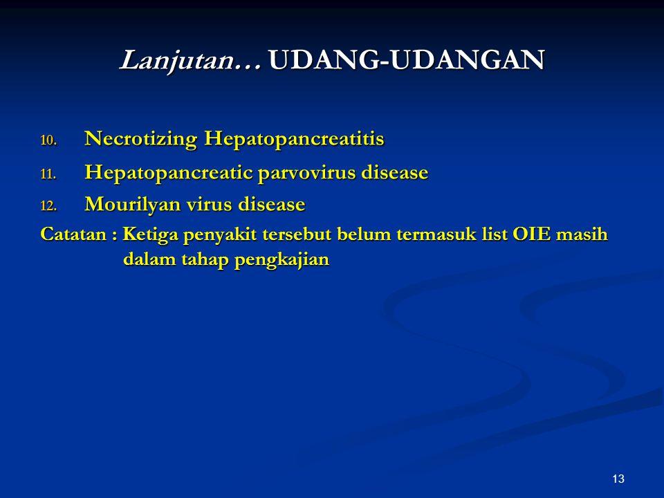 13 Lanjutan… UDANG-UDANGAN 10. Necrotizing Hepatopancreatitis 11. Hepatopancreatic parvovirus disease 12. Mourilyan virus disease Catatan : Ketiga pen