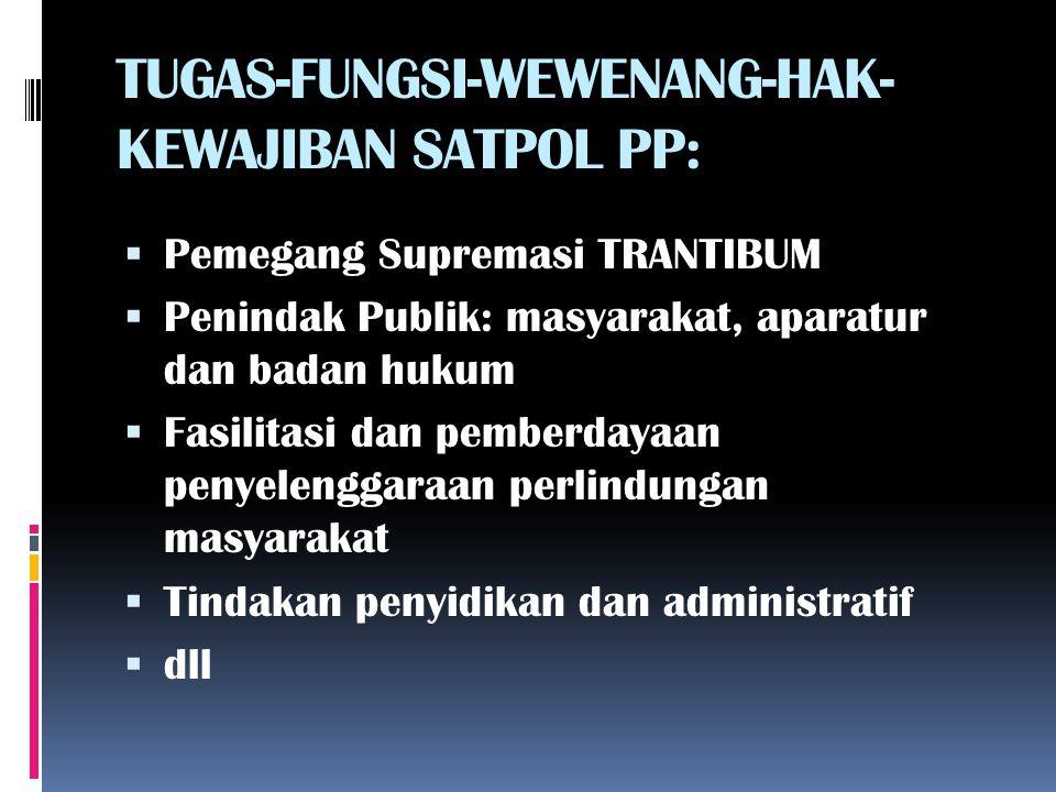 TUGAS-FUNGSI-WEWENANG-HAK- KEWAJIBAN SATPOL PP:  Pemegang Supremasi TRANTIBUM  Penindak Publik: masyarakat, aparatur dan badan hukum  Fasilitasi da