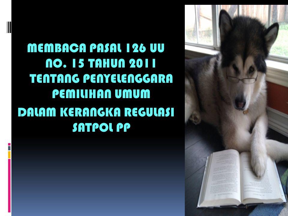 MEMBACA PASAL 126 UU NO. 15 TAHUN 2011 TENTANG PENYELENGGARA PEMILIHAN UMUM DALAM KERANGKA REGULASI SATPOL PP