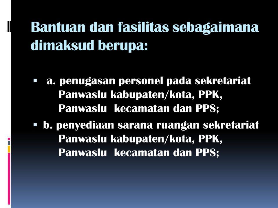 Bantuan dan fasilitas sebagaimana dimaksud berupa:  a. penugasan personel pada sekretariat Panwaslu kabupaten/kota, PPK, Panwaslu kecamatan dan PPS;