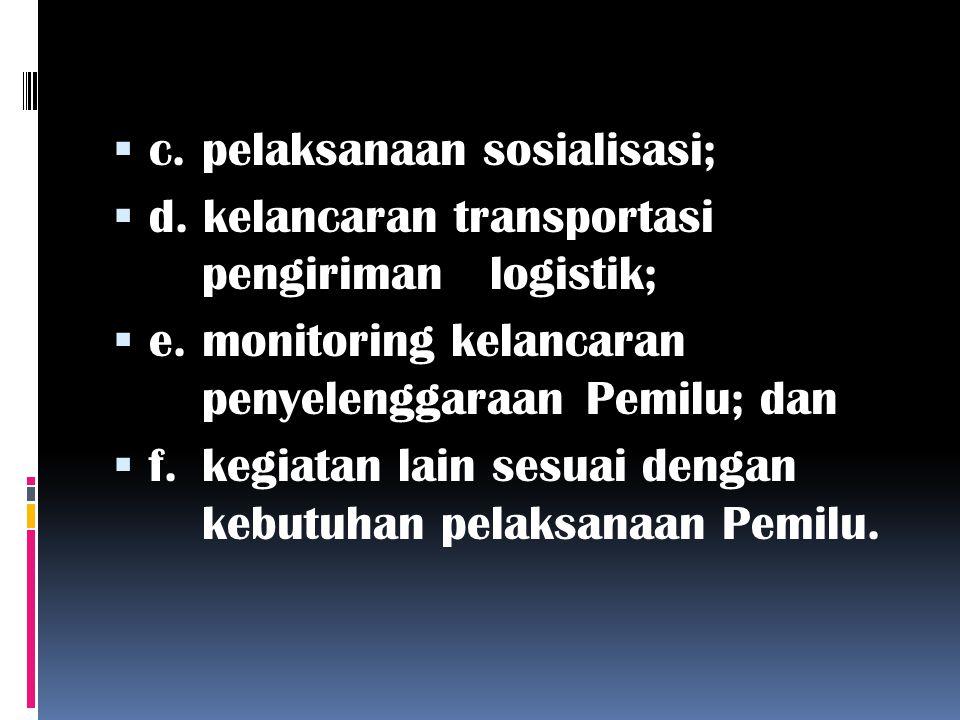  c. pelaksanaan sosialisasi;  d. kelancaran transportasi pengiriman logistik;  e. monitoring kelancaran penyelenggaraan Pemilu; dan  f. kegiatan l
