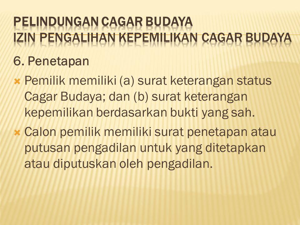 6. Penetapan  Pemilik memiliki (a) surat keterangan status Cagar Budaya; dan (b) surat keterangan kepemilikan berdasarkan bukti yang sah.  Calon pem
