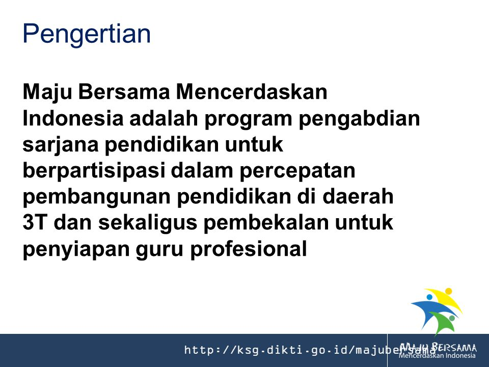 http://ksg.dikti.go.id/majubersama Pengertian Maju Bersama Mencerdaskan Indonesia adalah program pengabdian sarjana pendidikan untuk berpartisipasi dalam percepatan pembangunan pendidikan di daerah 3T dan sekaligus pembekalan untuk penyiapan guru profesional