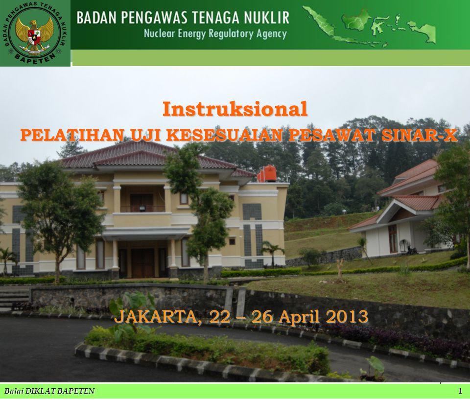 1 JAKARTA, 22 – 26 April 2013 JAKARTA, 22 – 26 April 2013 Balai DIKLAT-BAPETEN Balai DIKLAT BAPETEN 1 Instruksional PELATIHAN UJI KESESUAIAN PESAWAT SINAR-X PELATIHAN UJI KESESUAIAN PESAWAT SINAR-X