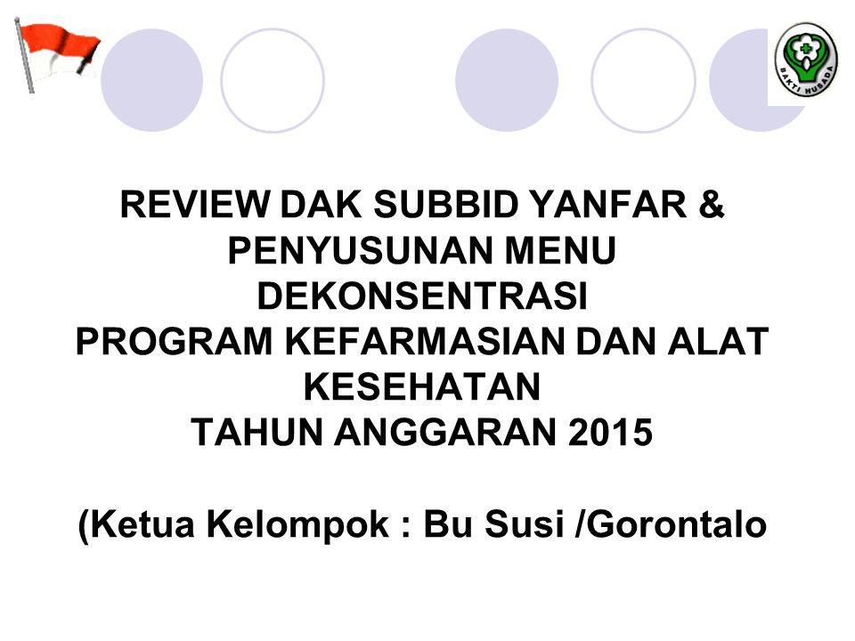 REVIEW DAK SUBBID YANFAR & PENYUSUNAN MENU DEKONSENTRASI PROGRAM KEFARMASIAN DAN ALAT KESEHATAN TAHUN ANGGARAN 2015 (Ketua Kelompok : Bu Susi /Gorontalo