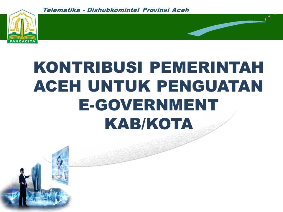 Telematika - Dishubkomintel Provinsi Aceh KONTRIBUSI PEMERINTAH ACEH UNTUK PENGUATAN E-GOVERNMENT KAB/KOTA