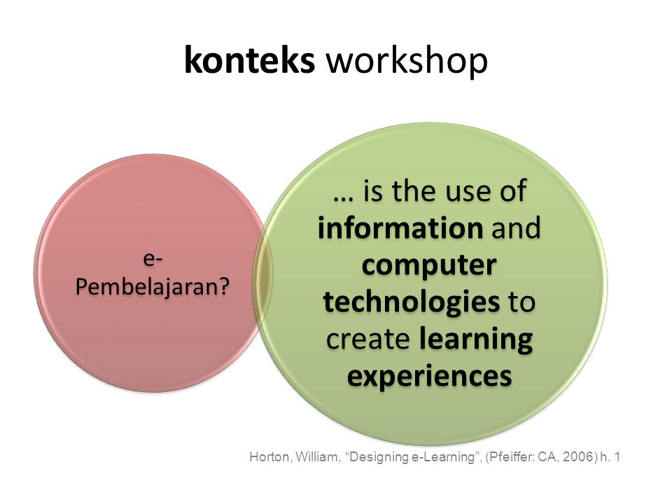 """konteks workshop e- Pembelajaran? … is the use of information and computer technologies to create learning experiences Horton, William, """"Designing e-L"""