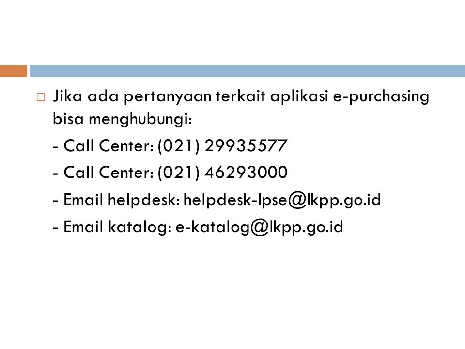  Jika ada pertanyaan terkait aplikasi e-purchasing bisa menghubungi: - Call Center: (021) 29935577 - Call Center: (021) 46293000 - Email helpdesk: he