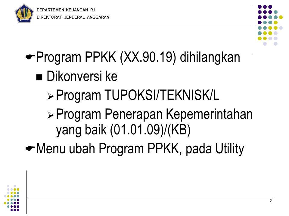 DEPARTEMEN KEUANGAN R.I. DIREKTORAT JENDERAL ANGGARAN 2  Program PPKK (XX.90.19) dihilangkan Dikonversi ke  Program TUPOKSI/TEKNISK/L  Program Pene